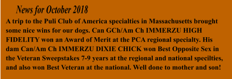 News for October 2018 A trip to the Puli Club of America specialties in Massachusetts brought some nice wins for our dogs. Can GCh/Am Ch IMMERZU HIGH FIDELITY won an Award of Merit at the PCA regional specialty. His dam Can/Am Ch IMMERZU DIXIE CHICK won Best Opposite Sex in the Veteran Sweepstakes 7-9 years at the regional and national specilties, and also won Best Veteran at the national. Well done to mother and son!